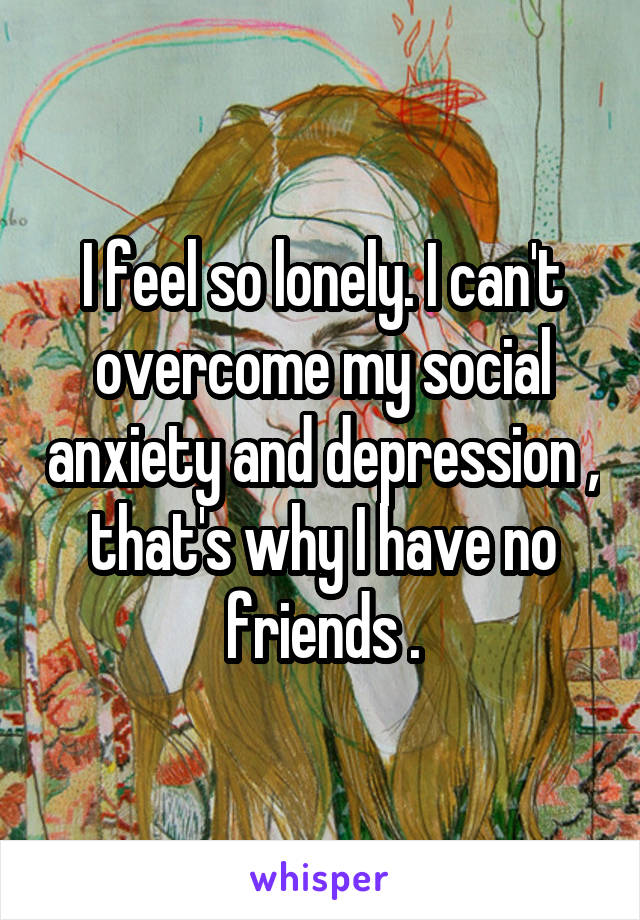 I feel so lonely. I can't overcome my social anxiety and depression , that's why I have no friends .