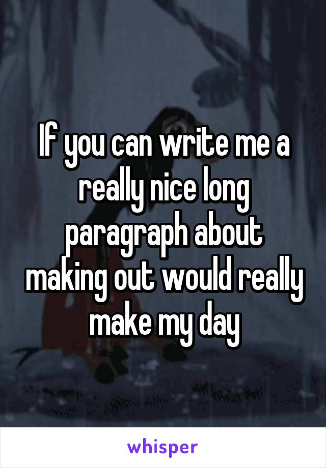 If you can write me a really nice long paragraph about making out would really make my day