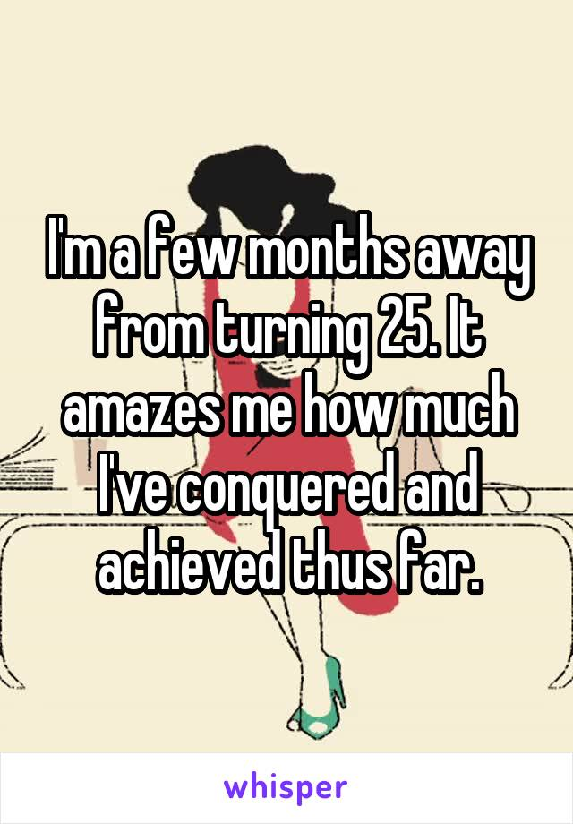 I'm a few months away from turning 25. It amazes me how much I've conquered and achieved thus far.