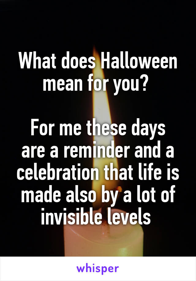 What does Halloween mean for you?   For me these days are a reminder and a celebration that life is made also by a lot of invisible levels