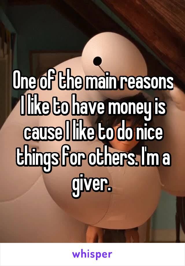 One of the main reasons I like to have money is cause I like to do nice things for others. I'm a giver.