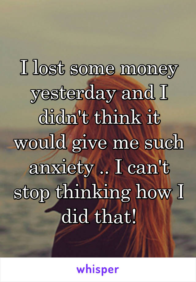 I lost some money yesterday and I didn't think it would give me such anxiety .. I can't stop thinking how I did that!