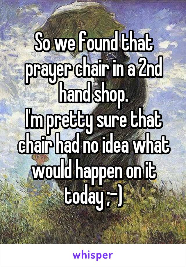 So we found that prayer chair in a 2nd hand shop. I'm pretty sure that chair had no idea what would happen on it today ;-)