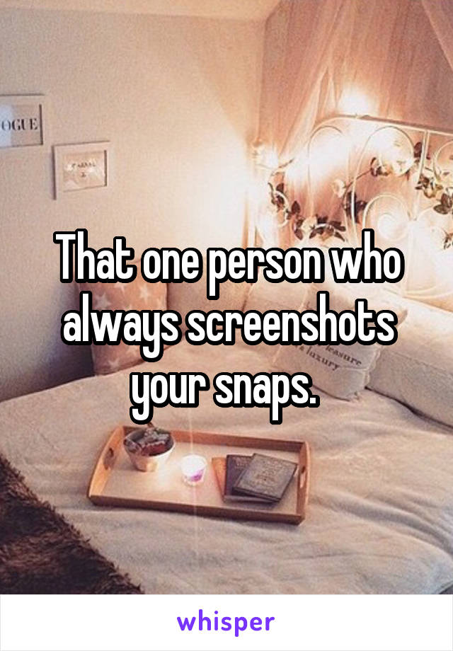 That one person who always screenshots your snaps.