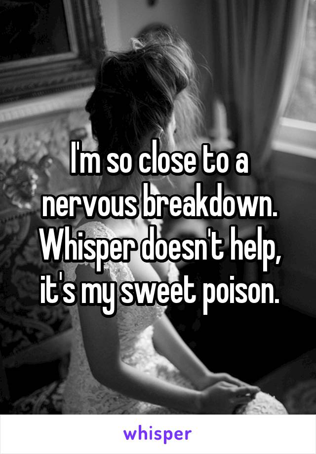 I'm so close to a nervous breakdown. Whisper doesn't help, it's my sweet poison.