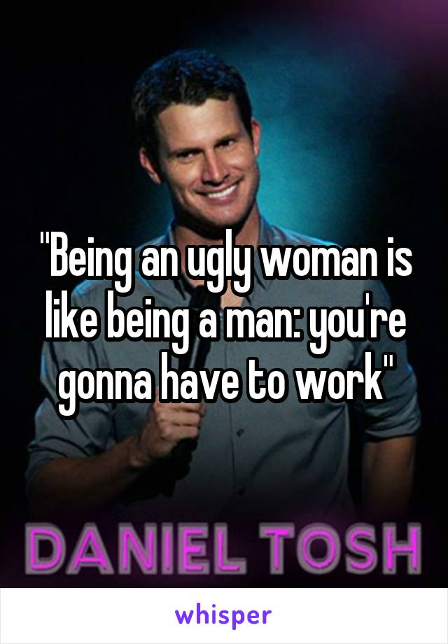 """""""Being an ugly woman is like being a man: you're gonna have to work"""""""