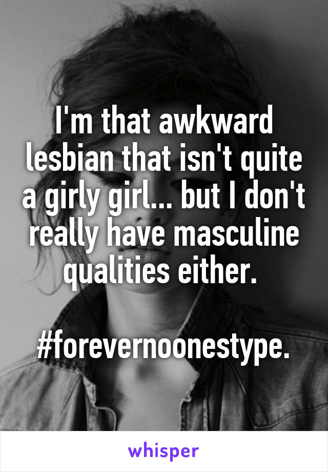 I'm that awkward lesbian that isn't quite a girly girl... but I don't really have masculine qualities either.   #forevernoonestype.