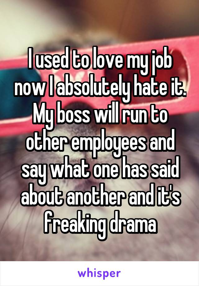 I used to love my job now I absolutely hate it. My boss will run to other employees and say what one has said about another and it's freaking drama