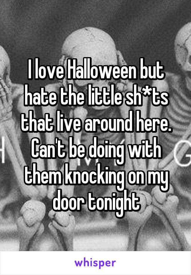 I love Halloween but hate the little sh*ts that live around here. Can't be doing with them knocking on my door tonight