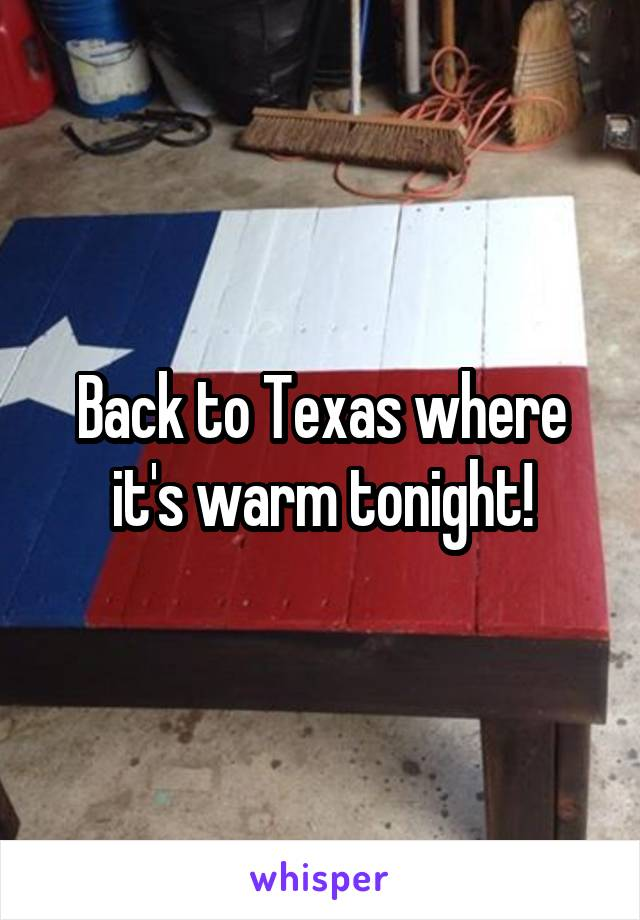 Back to Texas where it's warm tonight!