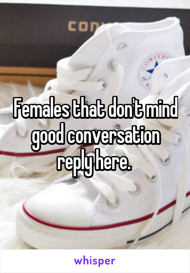 Females that don't mind good conversation reply here.