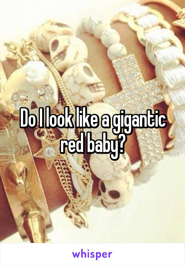 Do I look like a gigantic red baby?