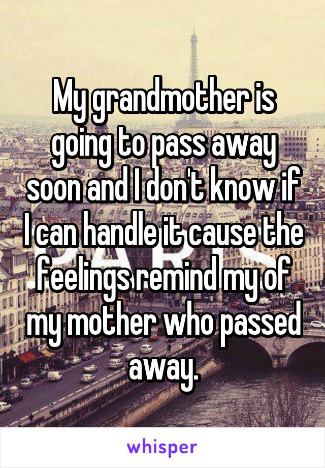 My grandmother is going to pass away soon and I don't know if I can handle it cause the feelings remind my of my mother who passed away.