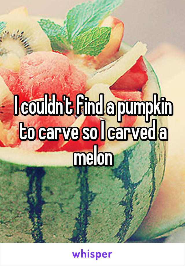 I couldn't find a pumpkin to carve so I carved a melon