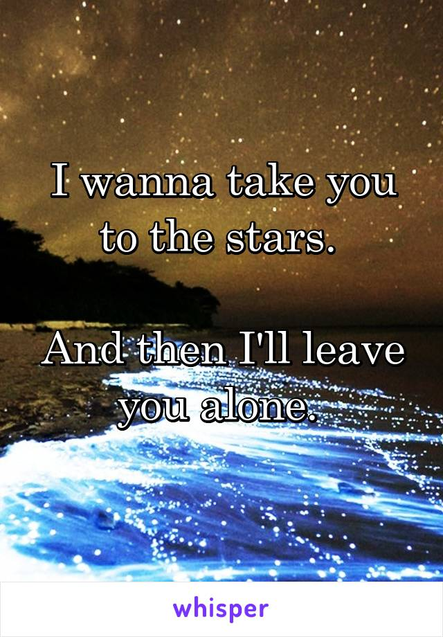 I wanna take you to the stars.   And then I'll leave you alone.