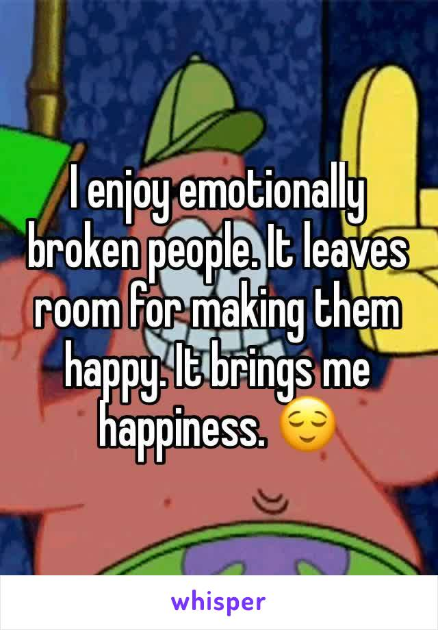 I enjoy emotionally broken people. It leaves room for making them happy. It brings me happiness. 😌