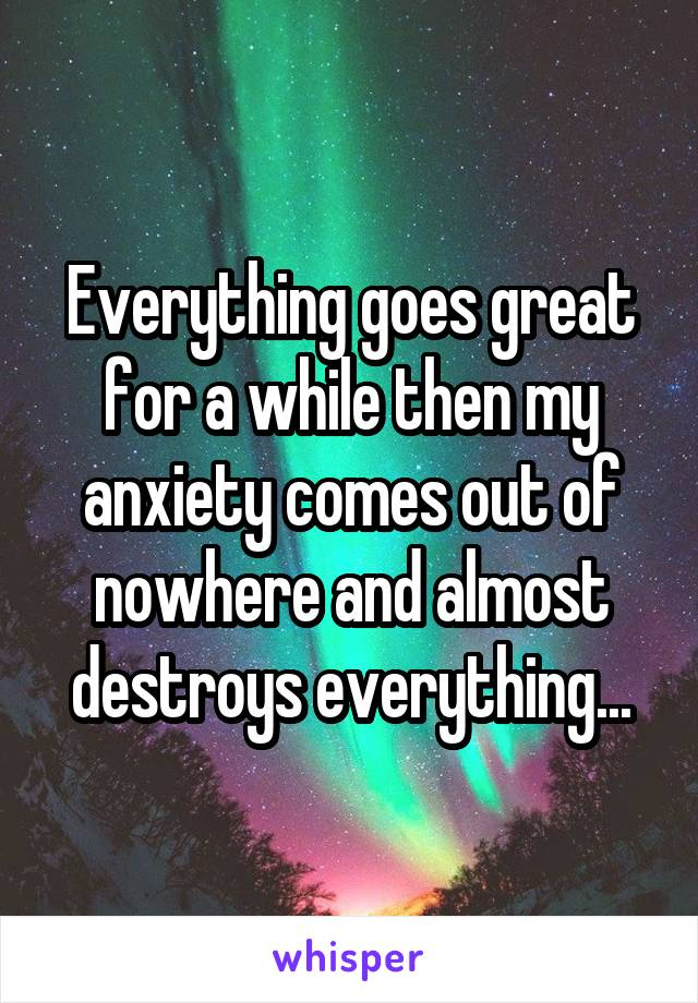 Everything goes great for a while then my anxiety comes out of nowhere and almost destroys everything...