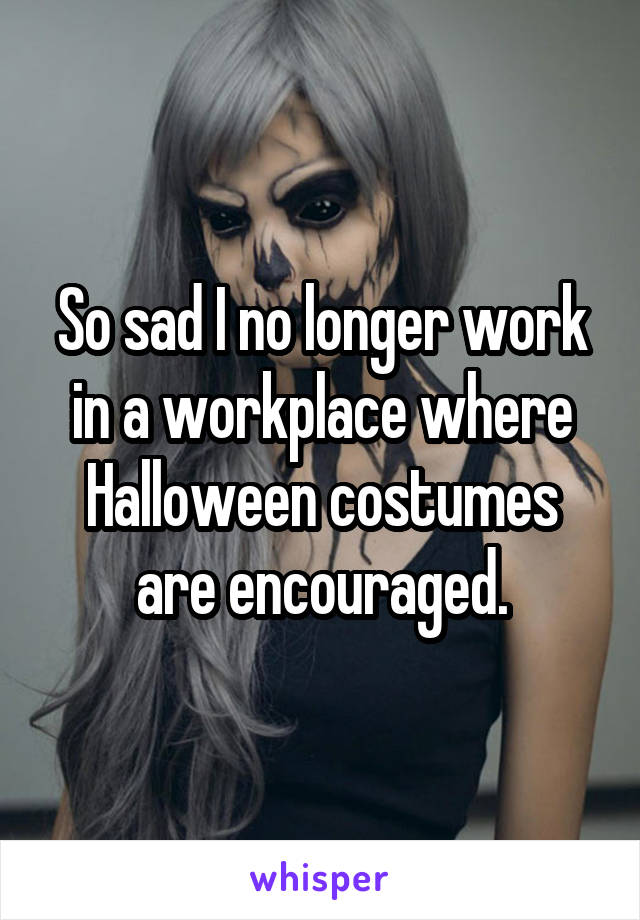 So sad I no longer work in a workplace where Halloween costumes are encouraged.