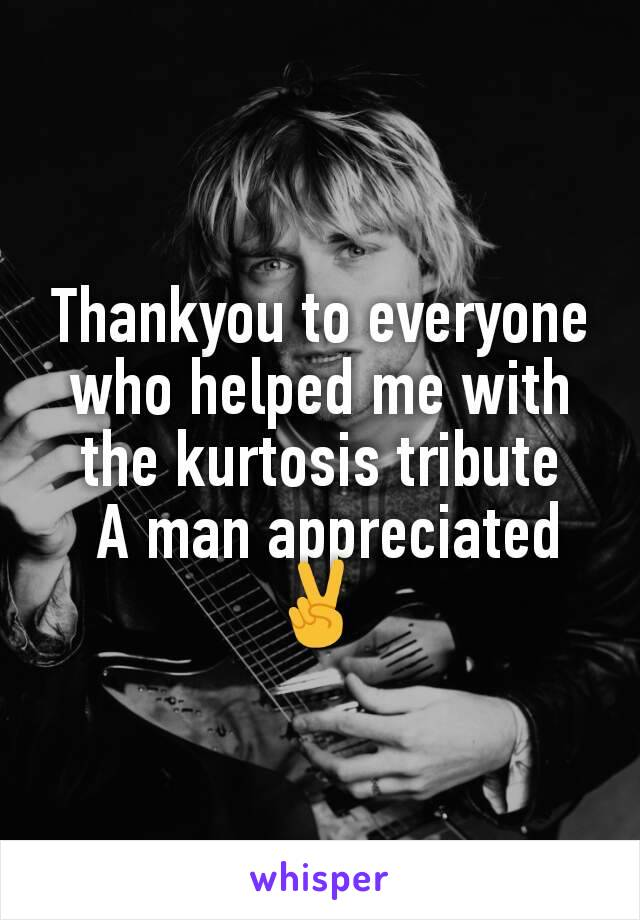 Thankyou to everyone who helped me with the kurtosis tribute  A man appreciated ✌