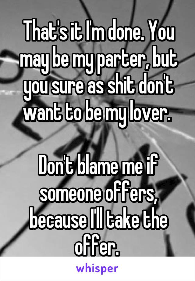 That's it I'm done. You may be my parter, but you sure as shit don't want to be my lover.   Don't blame me if someone offers, because I'll take the offer.