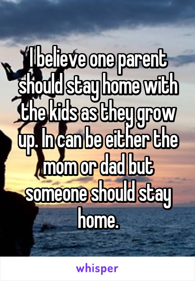 I believe one parent should stay home with the kids as they grow up. In can be either the mom or dad but someone should stay home.