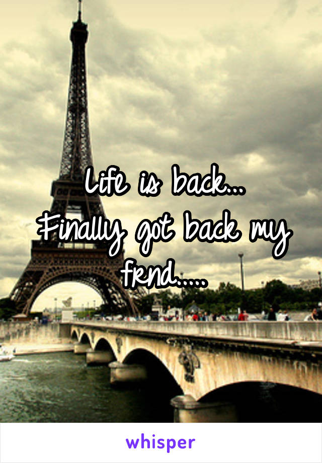 Life is back... Finally got back my frnd.....