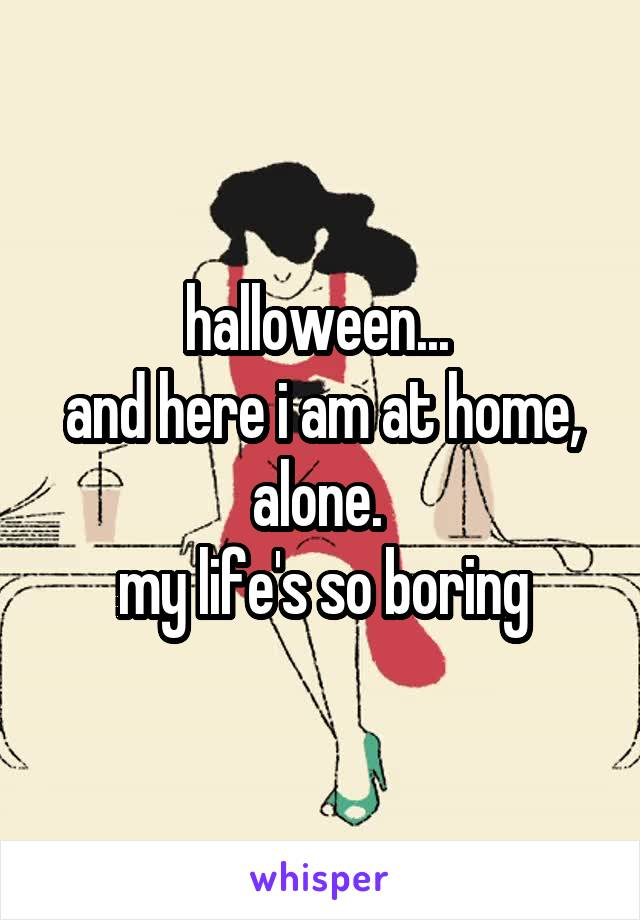 halloween...  and here i am at home, alone.  my life's so boring