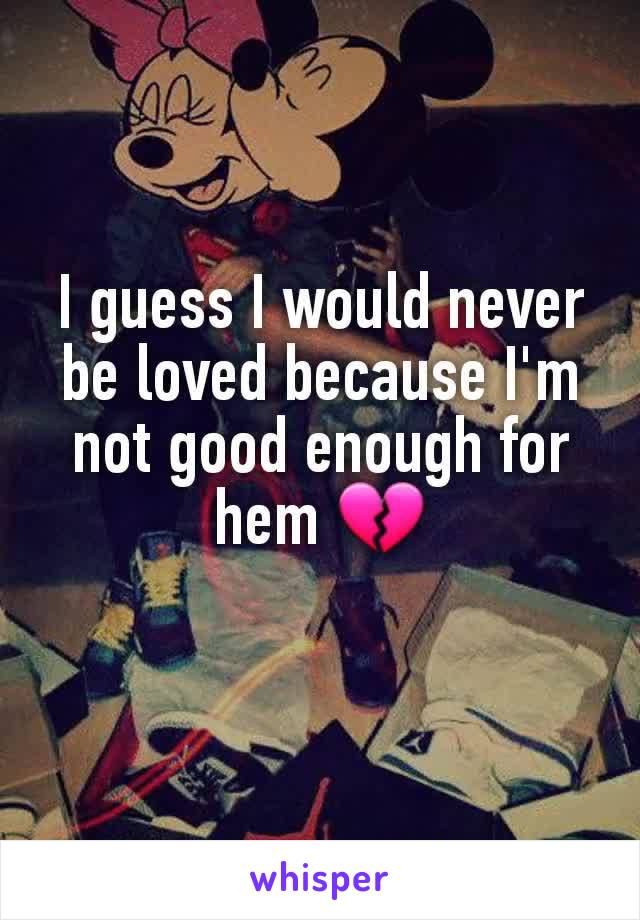 I guess I would never be loved because I'm not good enough for hem 💔