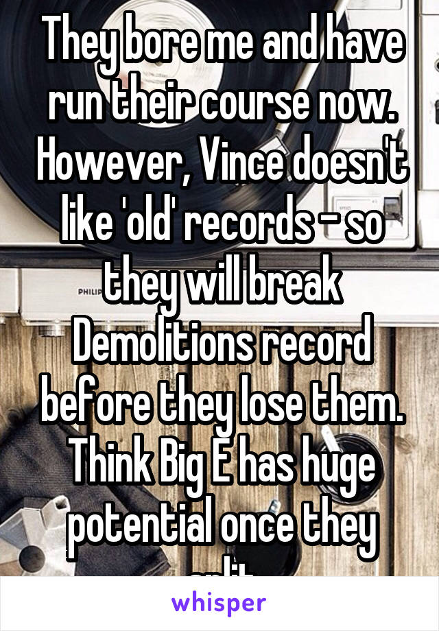They bore me and have run their course now. However, Vince doesn't like 'old' records - so they will break Demolitions record before they lose them. Think Big E has huge potential once they split