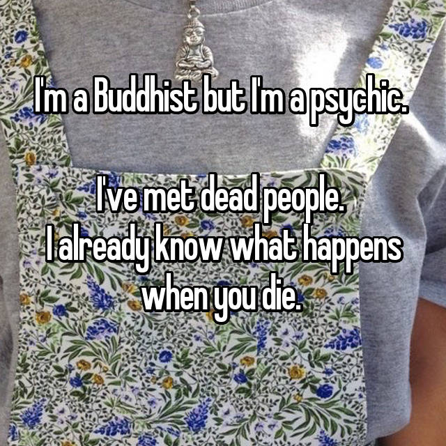 I'm a Buddhist but I'm a psychic.   I've met dead people.  I already know what happens when you die.