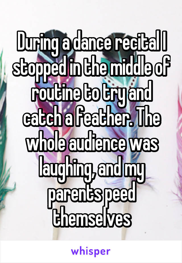 During a dance recital I stopped in the middle of routine to try and catch a feather. The whole audience was laughing, and my parents peed themselves