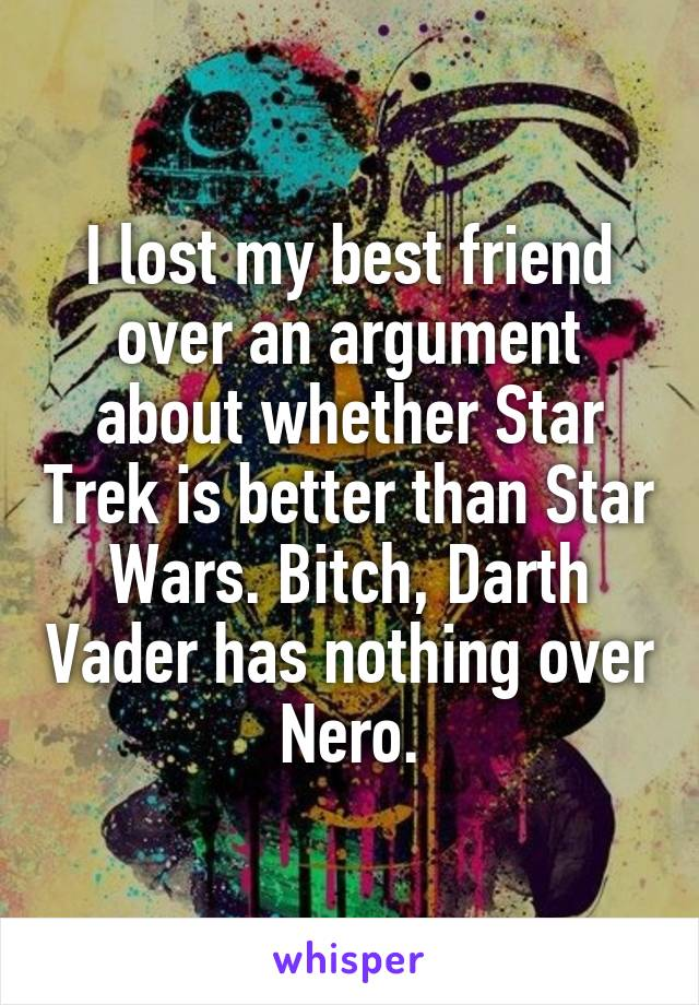 I lost my best friend over an argument about whether Star Trek is better than Star Wars. Bitch, Darth Vader has nothing over Nero.