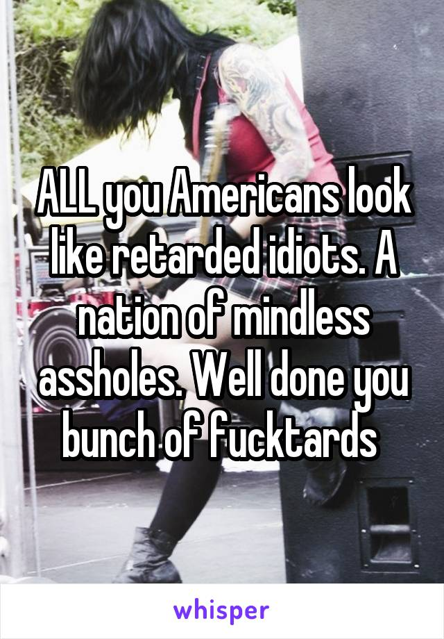 ALL you Americans look like retarded idiots. A nation of mindless assholes. Well done you bunch of fucktards