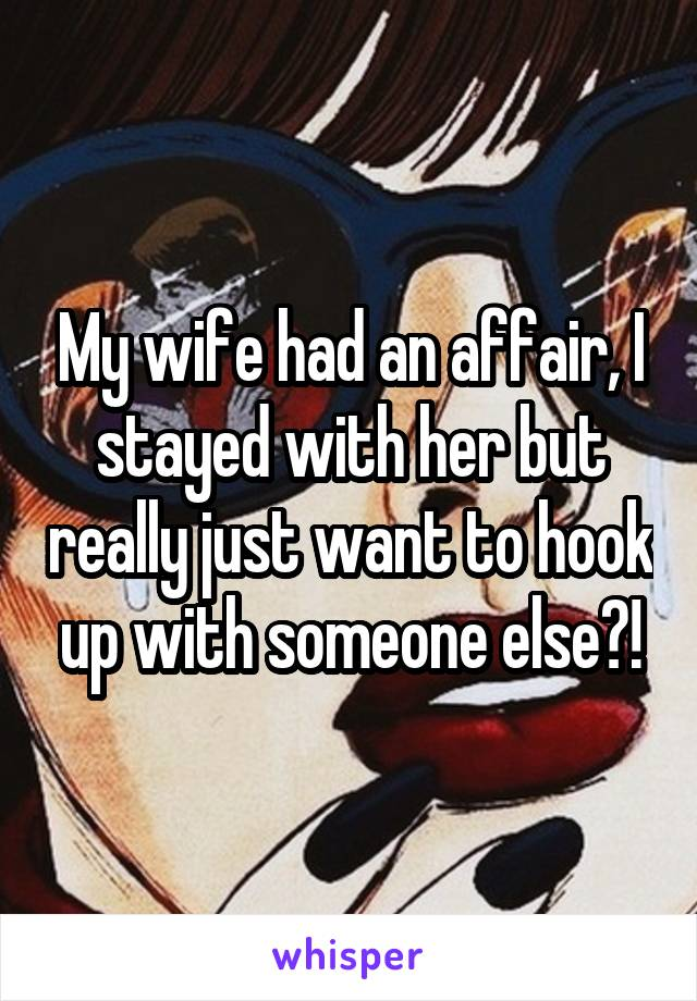 My wife had an affair, I stayed with her but really just want to hook up with someone else?!