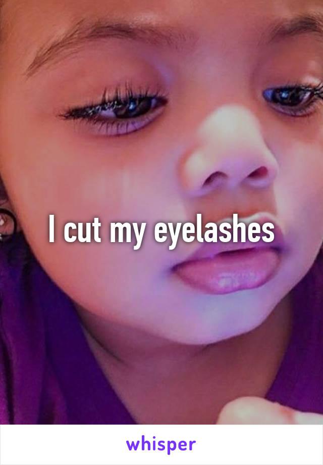 I cut my eyelashes