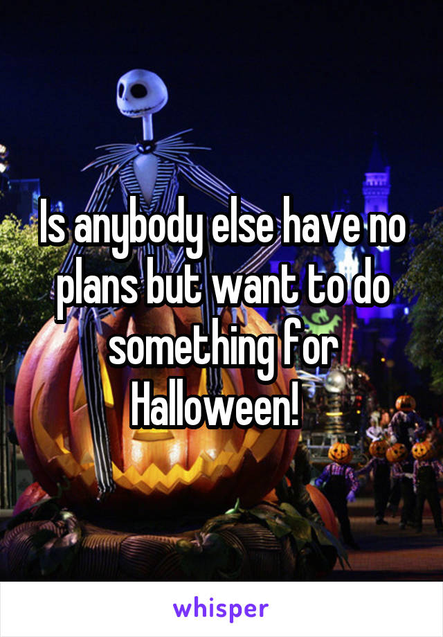 Is anybody else have no plans but want to do something for Halloween!