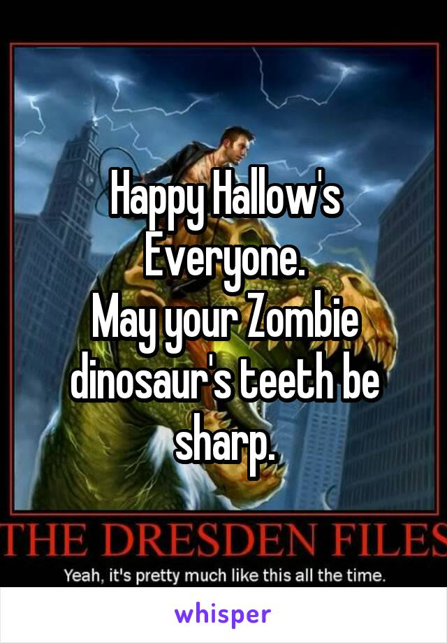 Happy Hallow's Everyone. May your Zombie dinosaur's teeth be sharp.