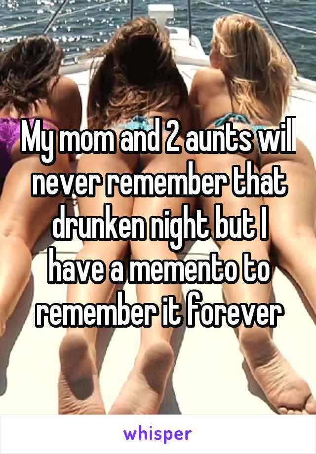 My mom and 2 aunts will never remember that drunken night but I have a memento to remember it forever