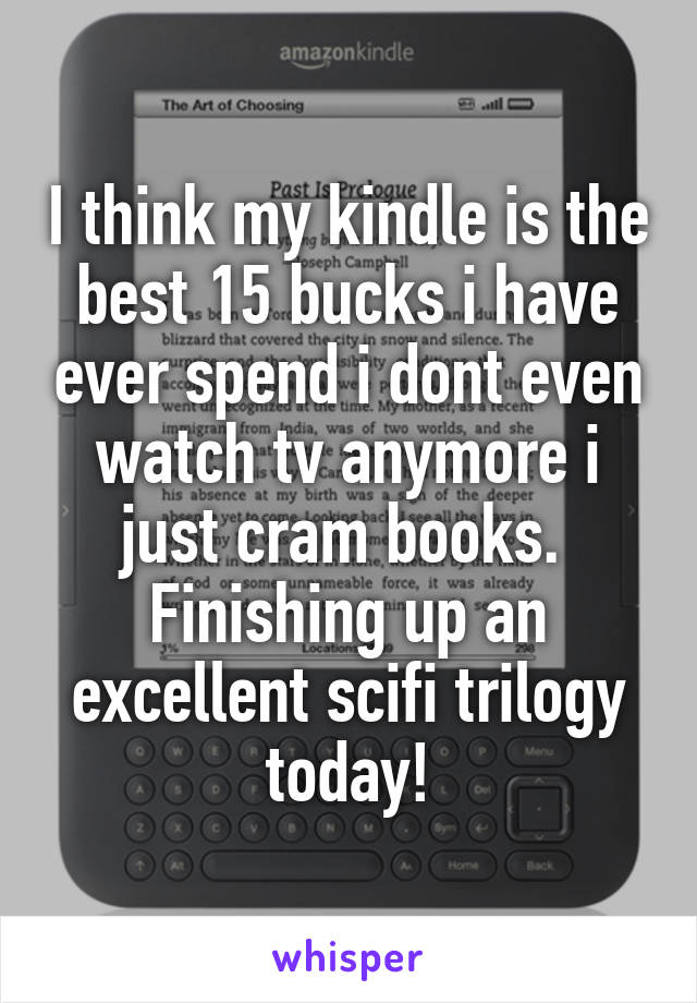 I think my kindle is the best 15 bucks i have ever spend i dont even watch tv anymore i just cram books.  Finishing up an excellent scifi trilogy today!
