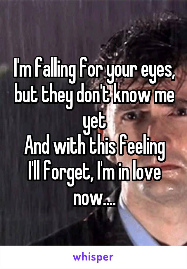 I'm falling for your eyes, but they don't know me yet And with this feeling I'll forget, I'm in love now....