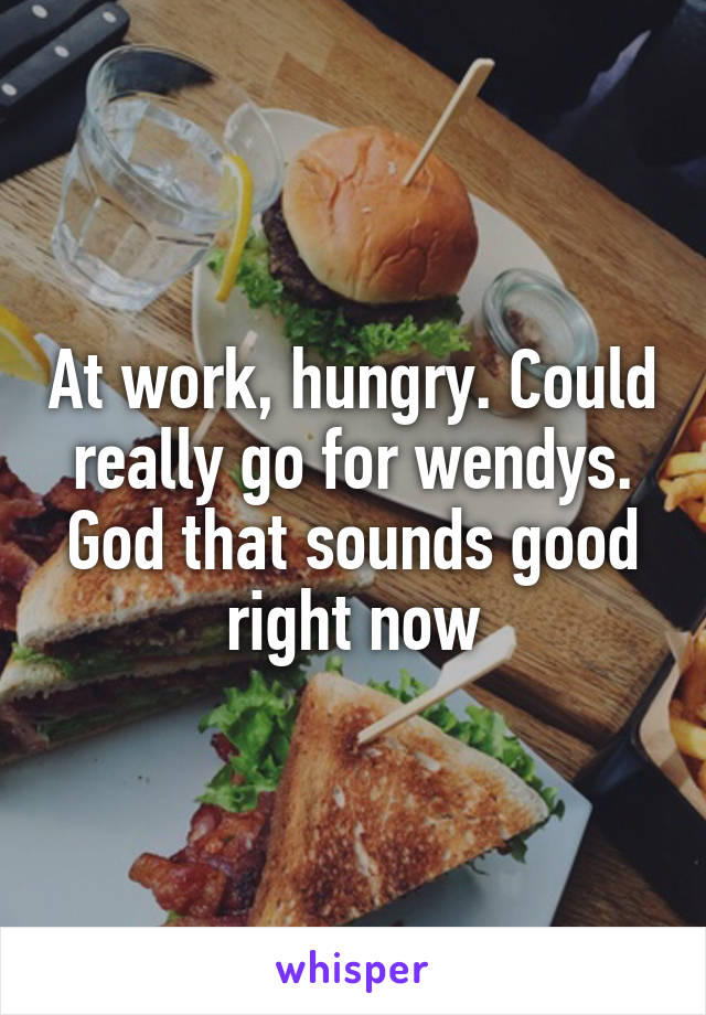 At work, hungry. Could really go for wendys. God that sounds good right now