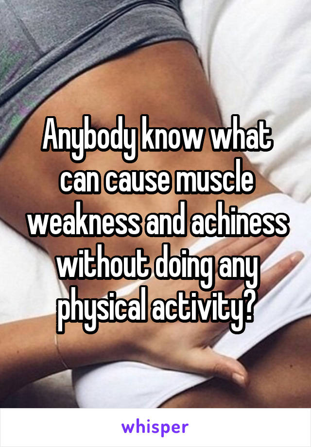 Anybody know what can cause muscle weakness and achiness without doing any physical activity?