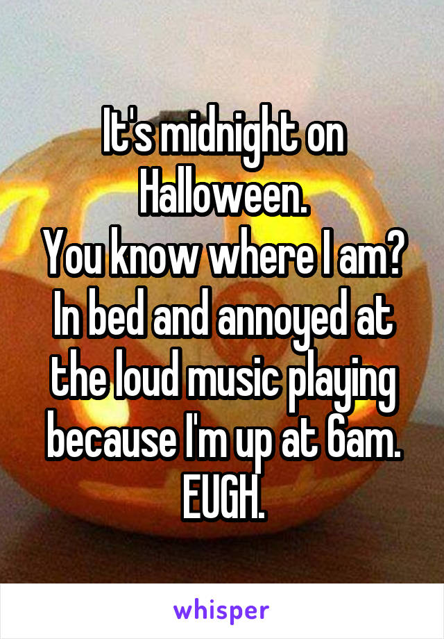 It's midnight on Halloween. You know where I am? In bed and annoyed at the loud music playing because I'm up at 6am. EUGH.