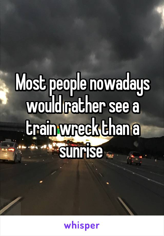 Most people nowadays would rather see a train wreck than a sunrise