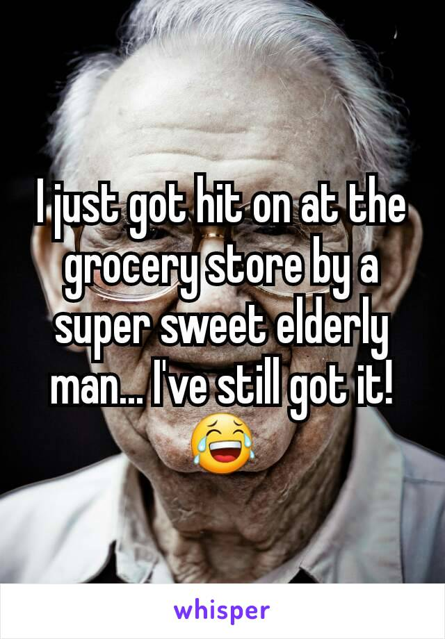 I just got hit on at the grocery store by a super sweet elderly man... I've still got it! 😂