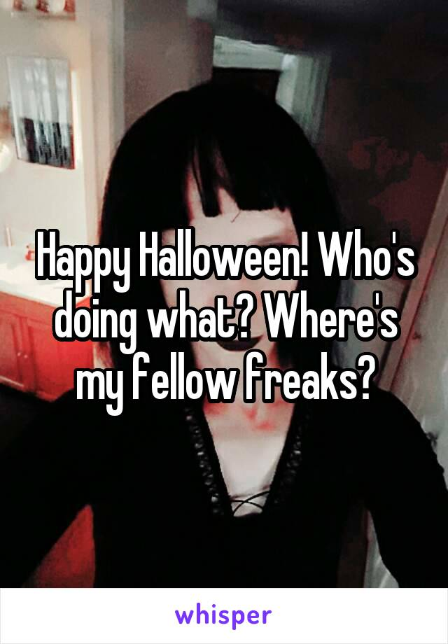 Happy Halloween! Who's doing what? Where's my fellow freaks?