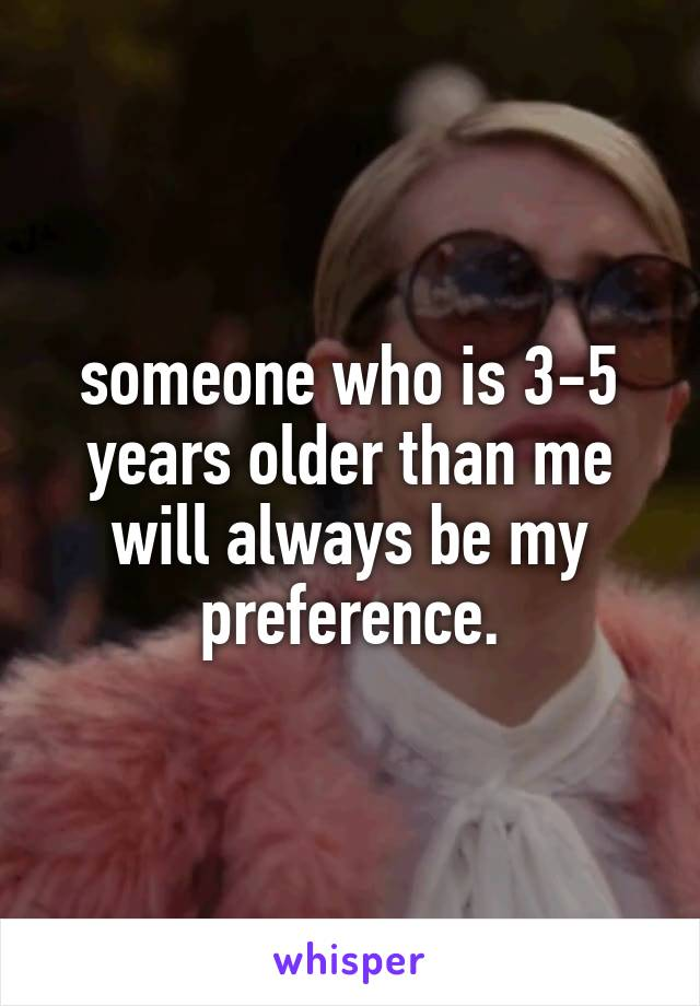 someone who is 3-5 years older than me will always be my preference.