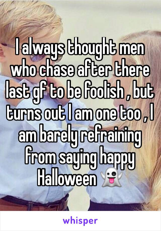 I always thought men who chase after there last gf to be foolish , but turns out I am one too , I am barely refraining from saying happy Halloween 👻