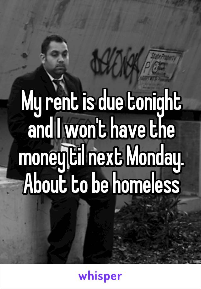 My rent is due tonight and I won't have the money til next Monday. About to be homeless