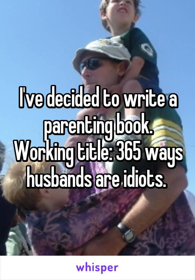 I've decided to write a parenting book. Working title: 365 ways husbands are idiots.